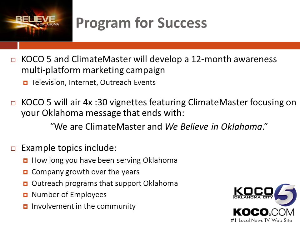 Program for Success  KOCO 5 and ClimateMaster will develop a 12-month awareness multi-platform marketing campaign  Television, Internet, Outreach Events  KOCO 5 will air 4x :30 vignettes featuring ClimateMaster focusing on your Oklahoma message that ends with: We are ClimateMaster and We Believe in Oklahoma.  Example topics include:  How long you have been serving Oklahoma  Company growth over the years  Outreach programs that support Oklahoma  Number of Employees  Involvement in the community #1 Local News TV Web Site