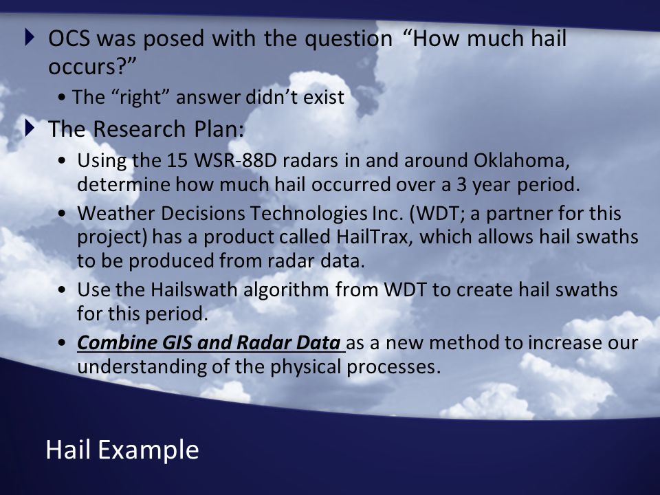 Hail Example  OCS was posed with the question How much hail occurs? The right answer didn't exist  The Research Plan: Using the 15 WSR-88D radars in and around Oklahoma, determine how much hail occurred over a 3 year period.