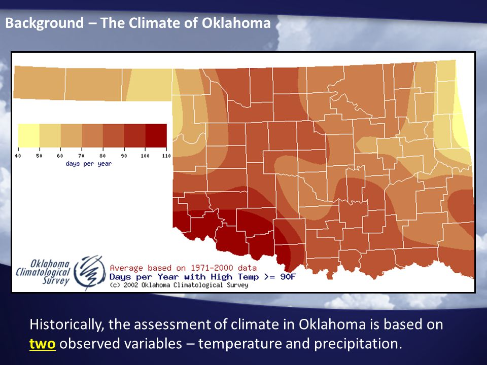 Background – The Climate of Oklahoma Historically, the assessment of climate in Oklahoma is based on two observed variables – temperature and precipitation.