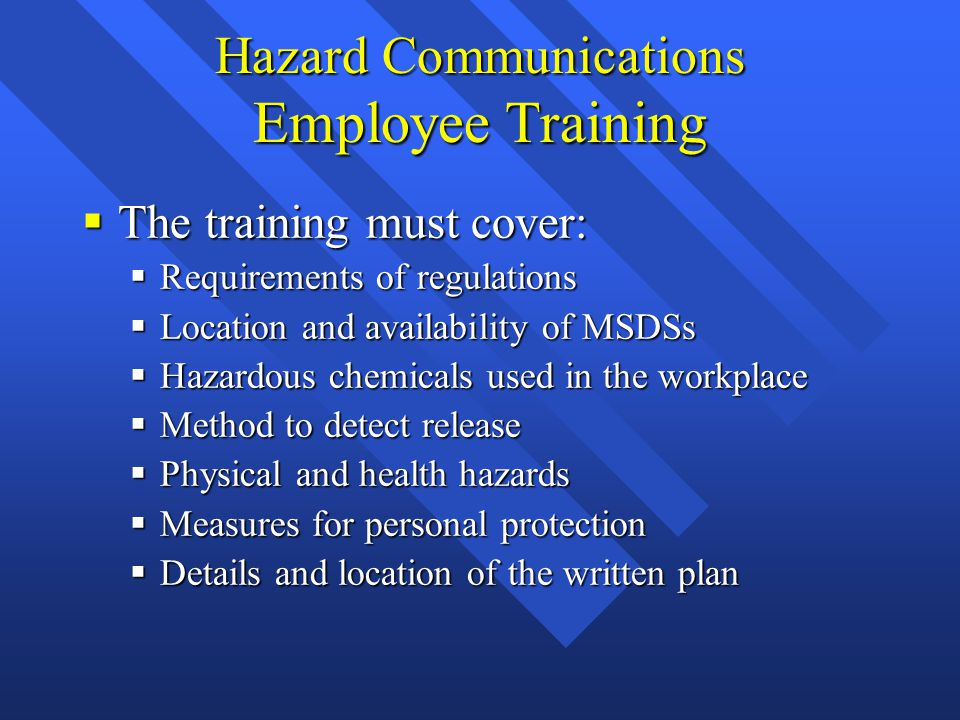 Hazard Communications Employee Training  The training must cover:  Requirements of regulations  Location and availability of MSDSs  Hazardous chemicals used in the workplace  Method to detect release  Physical and health hazards  Measures for personal protection  Details and location of the written plan