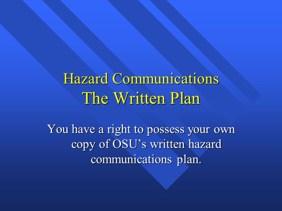 Hazard Communications The Written Plan You have a right to possess your own copy of OSU's written hazard communications plan.