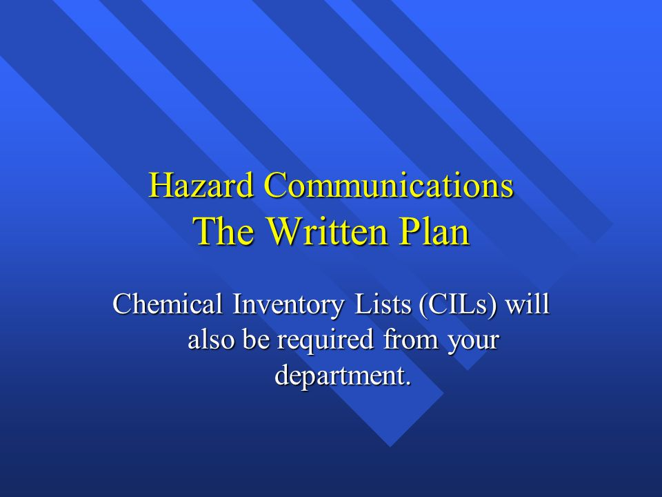 Hazard Communications The Written Plan Chemical Inventory Lists (CILs) will also be required from your department.