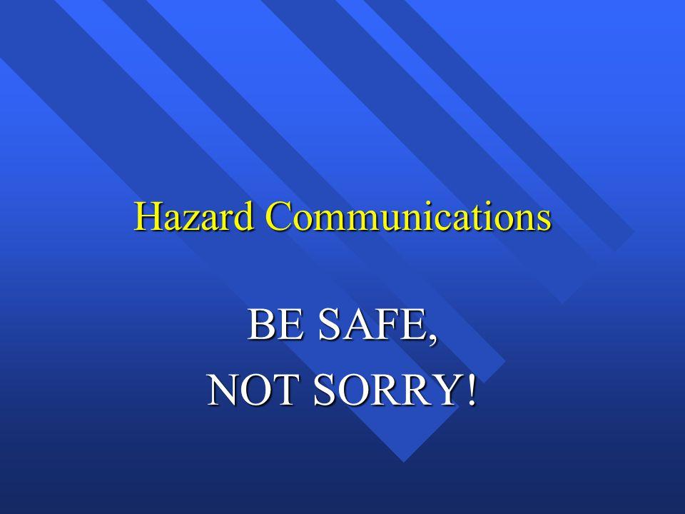 Hazard Communications BE SAFE, NOT SORRY!