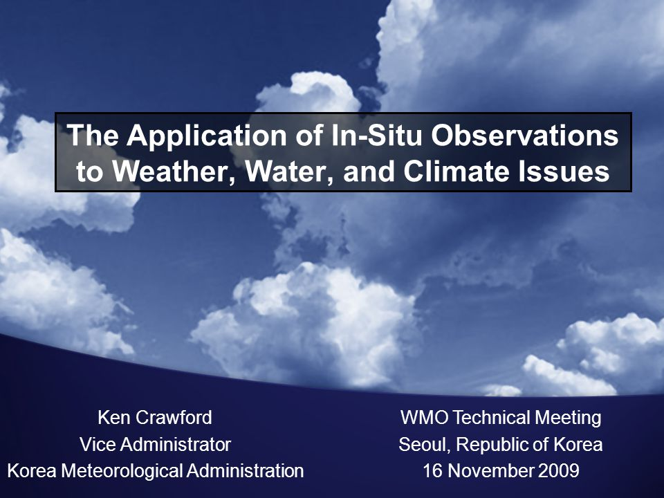 The Application of In-Situ Observations to Weather, Water, and Climate Issues Ken Crawford Vice Administrator Korea Meteorological Administration WMO Technical Meeting Seoul, Republic of Korea 16 November 2009