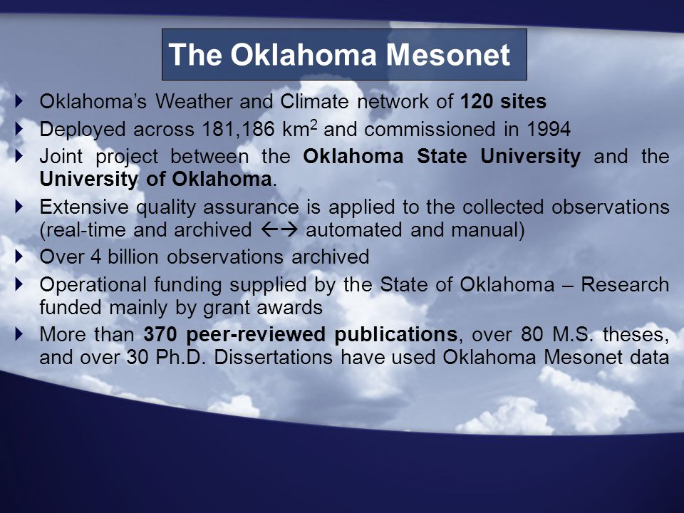 The Oklahoma Mesonet  Oklahoma's Weather and Climate network of 120 sites  Deployed across 181,186 km 2 and commissioned in 1994  Joint project between the Oklahoma State University and the University of Oklahoma.