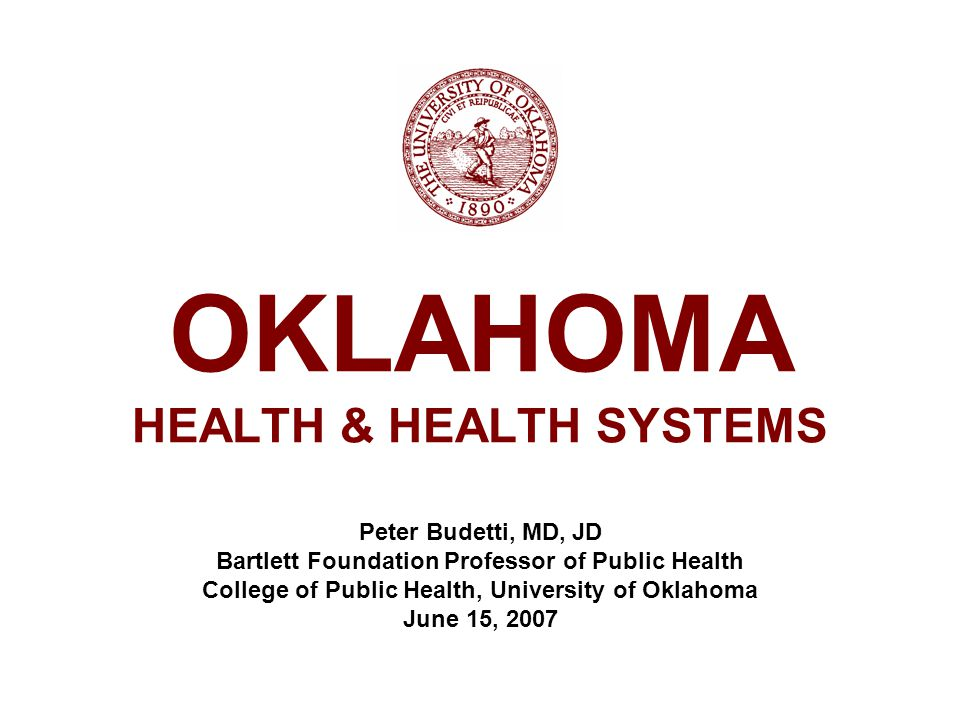 OKLAHOMA HEALTH & HEALTH SYSTEMS Peter Budetti, MD, JD Bartlett Foundation Professor of Public Health College of Public Health, University of Oklahoma June 15, 2007