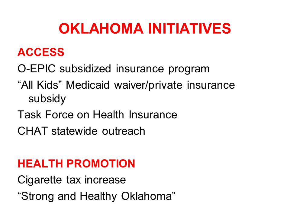 OKLAHOMA INITIATIVES ACCESS O-EPIC subsidized insurance program All Kids Medicaid waiver/private insurance subsidy Task Force on Health Insurance CHAT statewide outreach HEALTH PROMOTION Cigarette tax increase Strong and Healthy Oklahoma