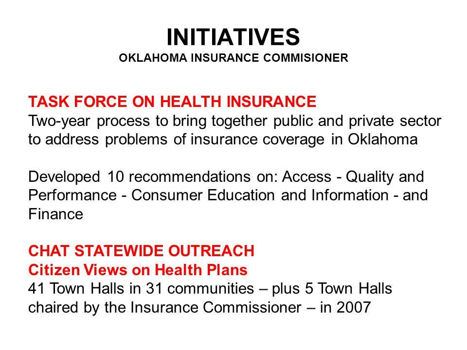 INITIATIVES OKLAHOMA INSURANCE COMMISIONER TASK FORCE ON HEALTH INSURANCE Two-year process to bring together public and private sector to address problems of insurance coverage in Oklahoma Developed 10 recommendations on: Access - Quality and Performance - Consumer Education and Information - and Finance CHAT STATEWIDE OUTREACH Citizen Views on Health Plans 41 Town Halls in 31 communities – plus 5 Town Halls chaired by the Insurance Commissioner – in 2007