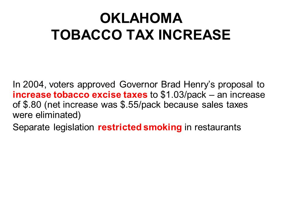 OKLAHOMA TOBACCO TAX INCREASE In 2004, voters approved Governor Brad Henry's proposal to increase tobacco excise taxes to $1.03/pack – an increase of $.80 (net increase was $.55/pack because sales taxes were eliminated) Separate legislation restricted smoking in restaurants