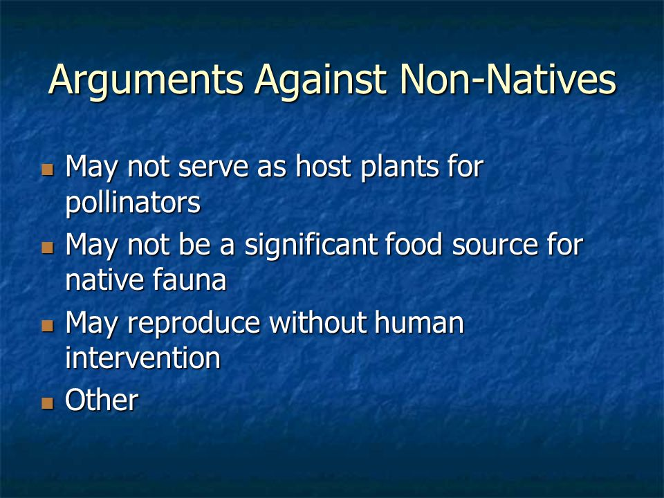 Arguments Against Non-Natives May not serve as host plants for pollinators May not serve as host plants for pollinators May not be a significant food source for native fauna May not be a significant food source for native fauna May reproduce without human intervention May reproduce without human intervention Other Other