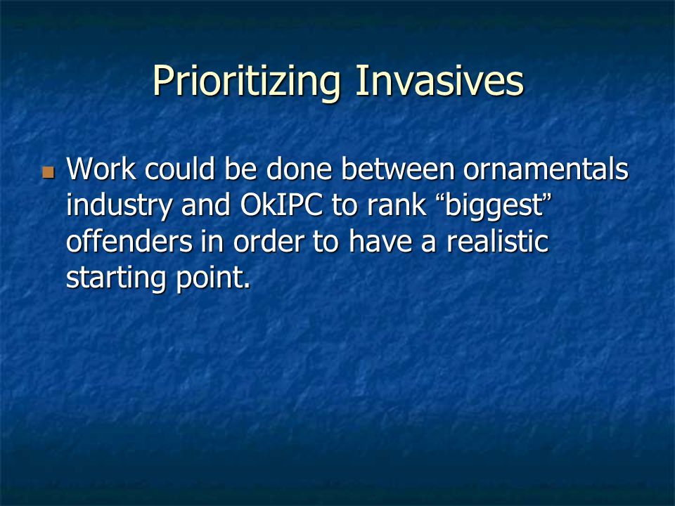 Prioritizing Invasives Work could be done between ornamentals industry and OkIPC to rank biggest offenders in order to have a realistic starting point.