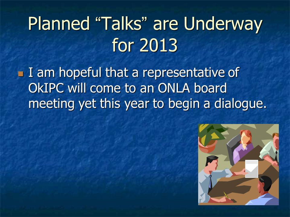 Planned Talks are Underway for 2013 I am hopeful that a representative of OkIPC will come to an ONLA board meeting yet this year to begin a dialogue.