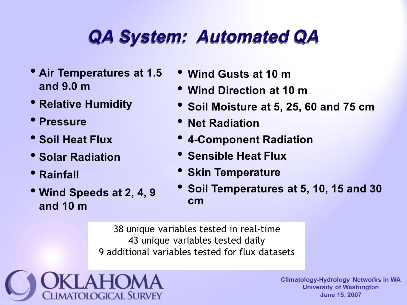 Climatology-Hydrology Networks in WA University of Washington June 15, 2007 QA System: Automated QA Air Temperatures at 1.5 and 9.0 m Relative Humidity Pressure Soil Heat Flux Solar Radiation Rainfall Wind Speeds at 2, 4, 9 and 10 m Wind Gusts at 10 m Wind Direction at 10 m Soil Moisture at 5, 25, 60 and 75 cm Net Radiation 4-Component Radiation Sensible Heat Flux Skin Temperature Soil Temperatures at 5, 10, 15 and 30 cm 38 unique variables tested in real-time 43 unique variables tested daily 9 additional variables tested for flux datasets