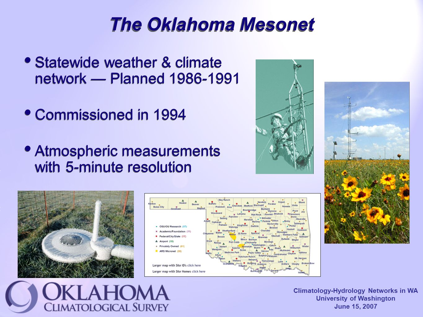 Climatology-Hydrology Networks in WA University of Washington June 15, 2007 The Oklahoma Mesonet Statewide weather & climate network — Planned 1986-1991 Commissioned in 1994 Atmospheric measurements with 5-minute resolution Statewide weather & climate network — Planned 1986-1991 Commissioned in 1994 Atmospheric measurements with 5-minute resolution