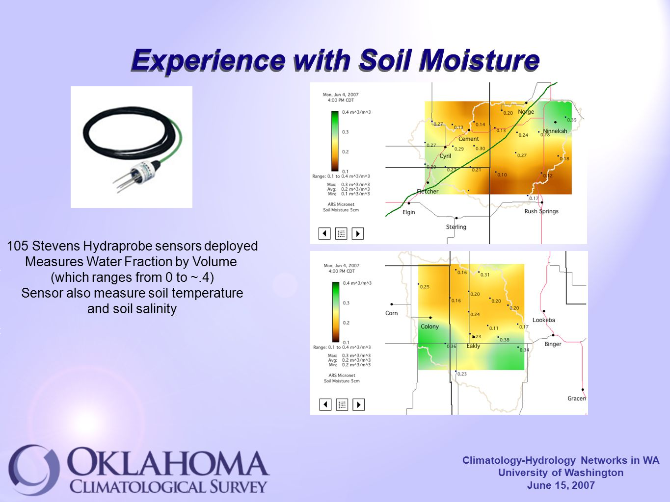 Climatology-Hydrology Networks in WA University of Washington June 15, 2007 Experience with Soil Moisture 105 Stevens Hydraprobe sensors deployed Measures Water Fraction by Volume (which ranges from 0 to ~.4) Sensor also measure soil temperature and soil salinity