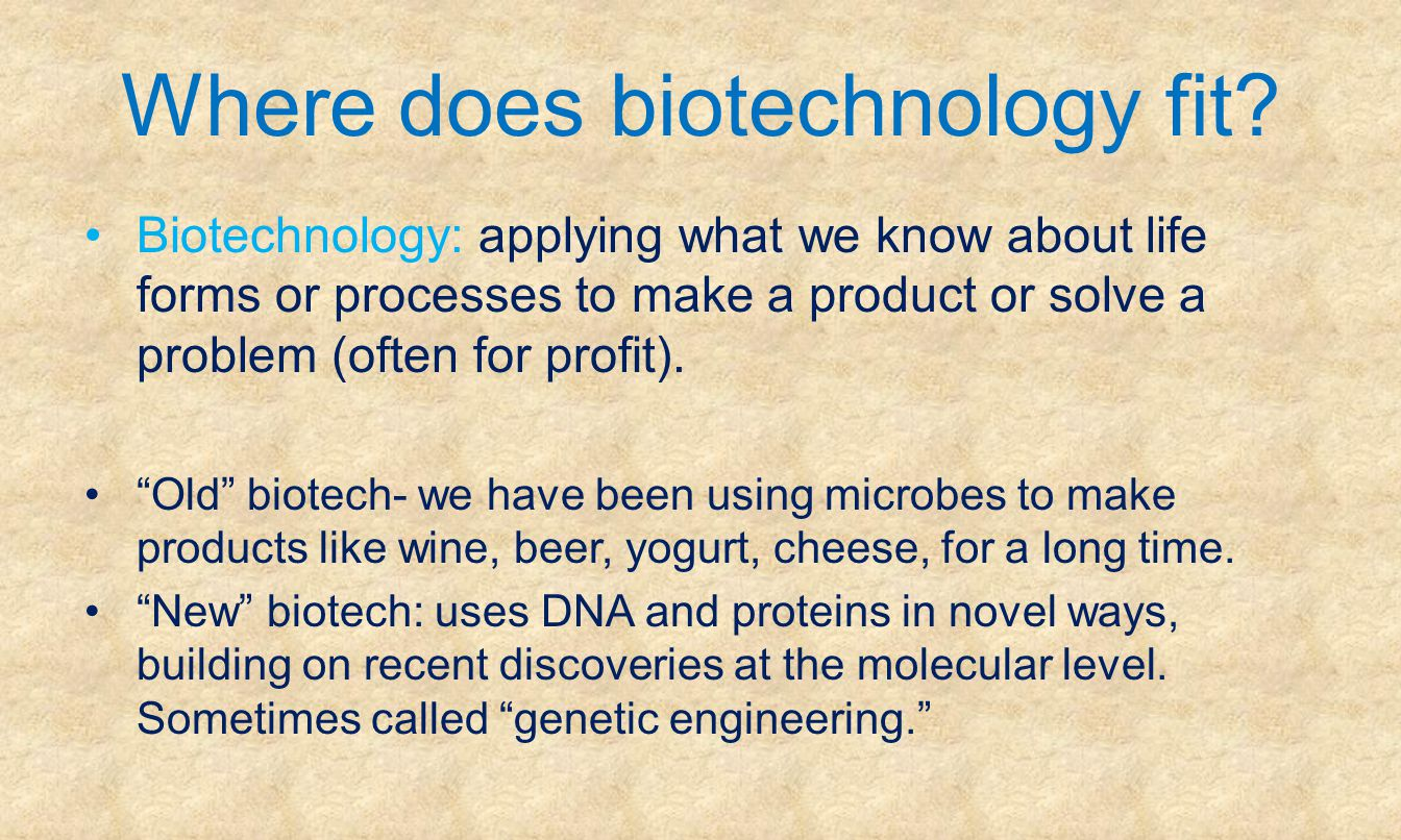 Where does biotechnology fit? Biotechnology: applying what we know about life forms or processes to make a product or solve a problem (often for profi