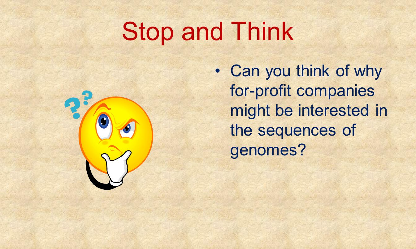 Stop and Think Can you think of why for-profit companies might be interested in the sequences of genomes?