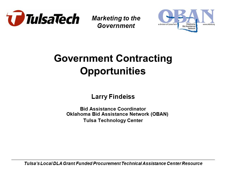 Marketing to the Government Tulsa's Local DLA Grant Funded Procurement Technical Assistance Center Resource Government Contracting Opportunities Larry Findeiss Bid Assistance Coordinator Oklahoma Bid Assistance Network (OBAN) Tulsa Technology Center