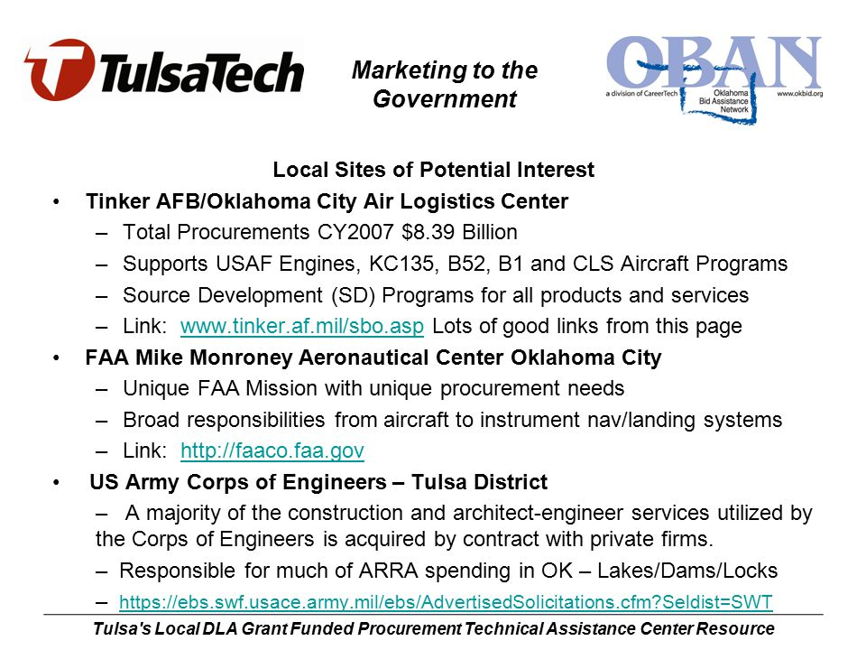 Marketing to the Government Tulsa s Local DLA Grant Funded Procurement Technical Assistance Center Resource Local Sites of Potential Interest Tinker AFB/Oklahoma City Air Logistics Center –Total Procurements CY2007 $8.39 Billion –Supports USAF Engines, KC135, B52, B1 and CLS Aircraft Programs –Source Development (SD) Programs for all products and services –Link: www.tinker.af.mil/sbo.asp Lots of good links from this pagewww.tinker.af.mil/sbo.asp FAA Mike Monroney Aeronautical Center Oklahoma City –Unique FAA Mission with unique procurement needs –Broad responsibilities from aircraft to instrument nav/landing systems –Link: http://faaco.faa.govhttp://faaco.faa.gov US Army Corps of Engineers – Tulsa District – A majority of the construction and architect-engineer services utilized by the Corps of Engineers is acquired by contract with private firms.