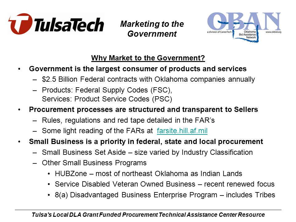 Marketing to the Government Tulsa s Local DLA Grant Funded Procurement Technical Assistance Center Resource Final Thoughts My three keys to successful business development NETWORK, Network and Network –Locate and participate in local or industry activities Professional Associations Chamber of Commerce Small Business Activities and Events –Get Sub-Contract work Prime Contractors need small and minority/veteran participation Many opportunities in construction industries Simple and/or formal agreements –Gotta put a lot of irons in the government fire to get something cooking Keep Trying!