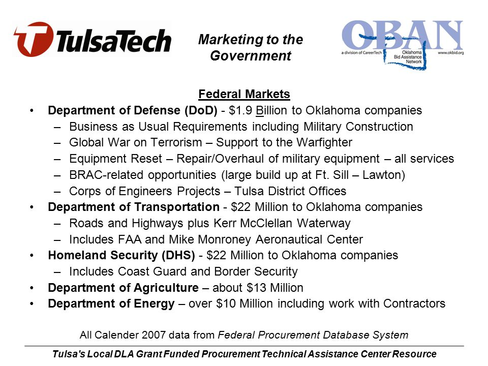 Marketing to the Government Tulsa s Local DLA Grant Funded Procurement Technical Assistance Center Resource Federal Markets Department of Defense (DoD) - $1.9 Billion to Oklahoma companies –Business as Usual Requirements including Military Construction –Global War on Terrorism – Support to the Warfighter –Equipment Reset – Repair/Overhaul of military equipment – all services –BRAC-related opportunities (large build up at Ft.