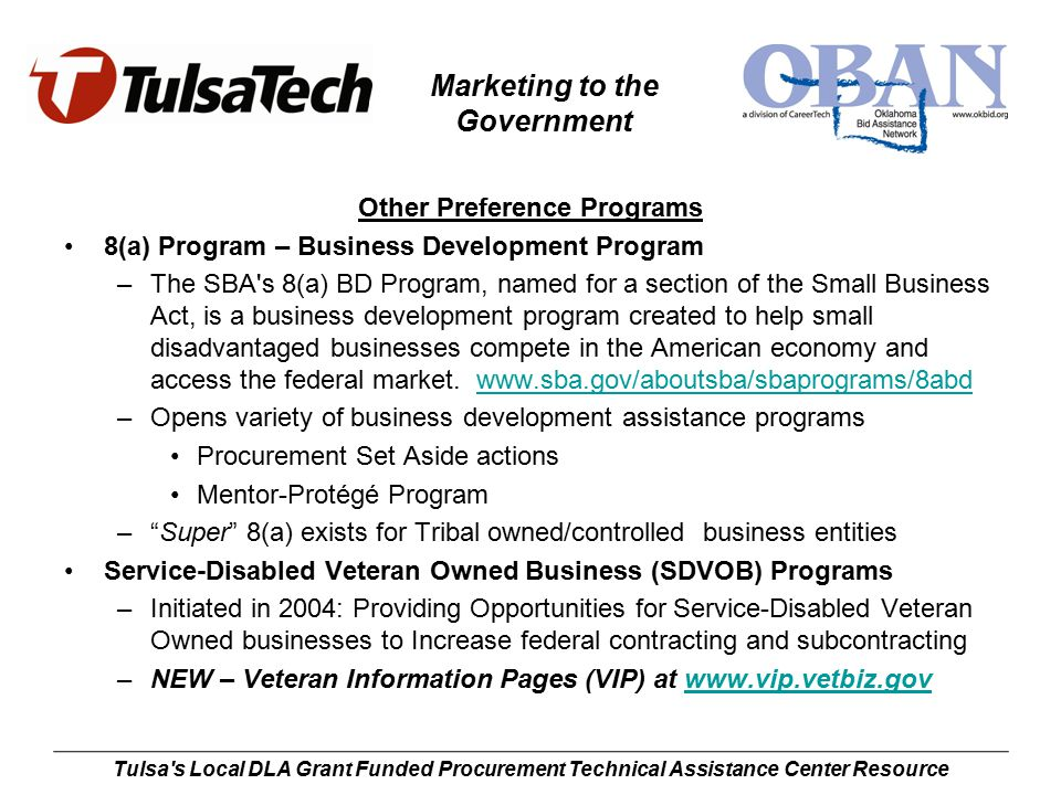 Marketing to the Government Tulsa s Local DLA Grant Funded Procurement Technical Assistance Center Resource Other Preference Programs 8(a) Program – Business Development Program –The SBA s 8(a) BD Program, named for a section of the Small Business Act, is a business development program created to help small disadvantaged businesses compete in the American economy and access the federal market.