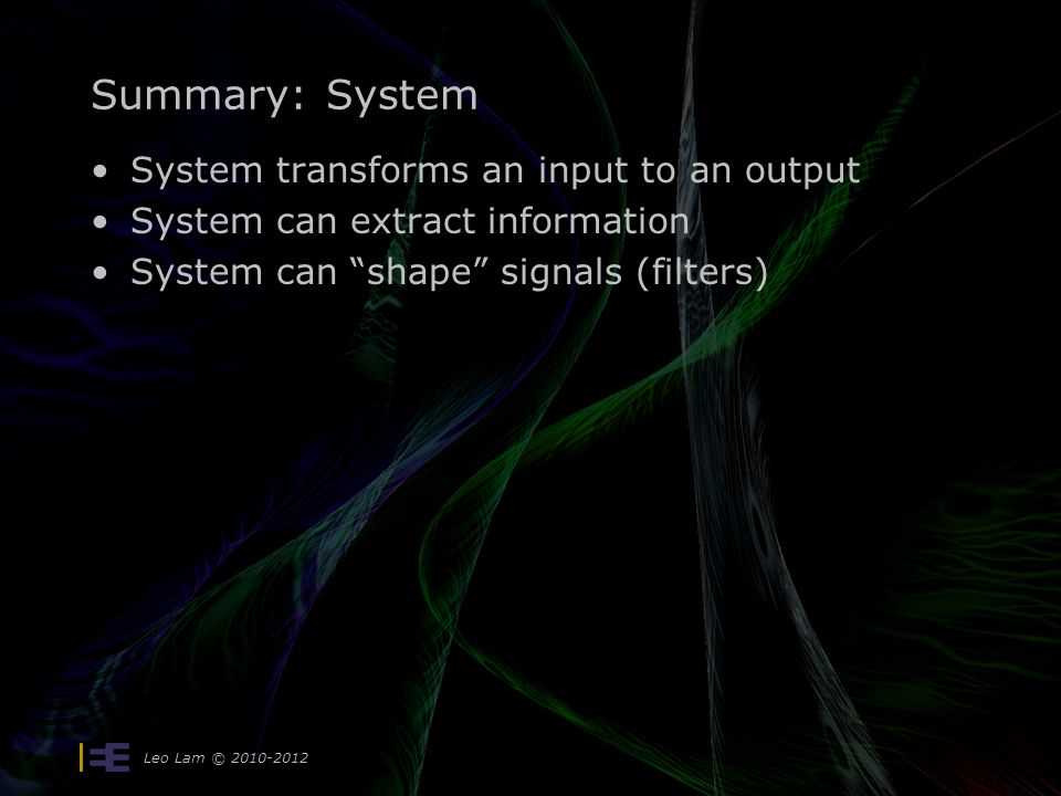 Summary: System System transforms an input to an output System can extract information System can shape signals (filters) Leo Lam © 2010-2012