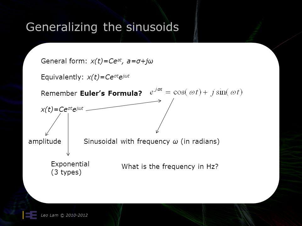 Generalizing the sinusoids Leo Lam © 2010-2012 General form: x(t)=Ce at, a=σ+jω Equivalently: x(t)=Ce σt e jωt Remember Euler's Formula? x(t)=Ce σt e