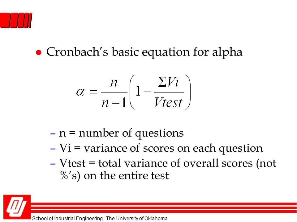 School of Industrial Engineering - The University of Oklahoma l Cronbach's basic equation for alpha –n = number of questions –Vi = variance of scores