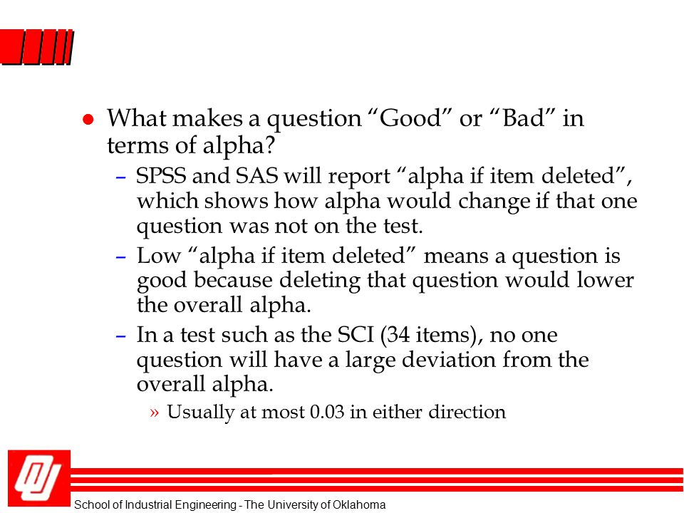 "School of Industrial Engineering - The University of Oklahoma l What makes a question ""Good"" or ""Bad"" in terms of alpha? –SPSS and SAS will report ""al"
