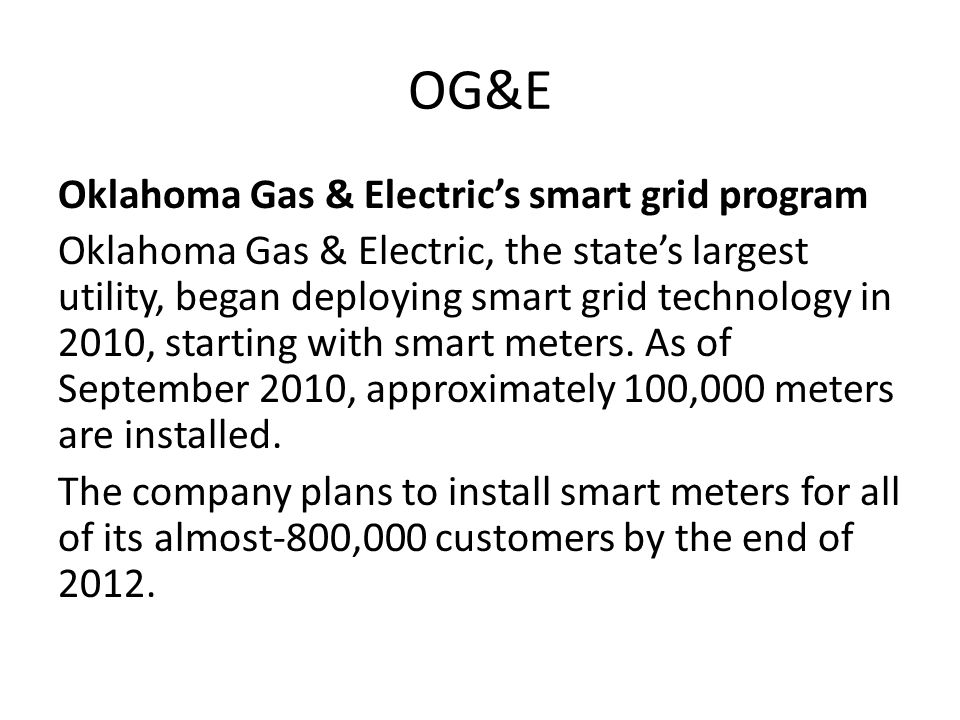 OG&E Smart Meter Oklahoma In July 2011, OG&E got approval from the Oklahoma Corporation Commission to roll the smart meter program out to all of its customers in the state.