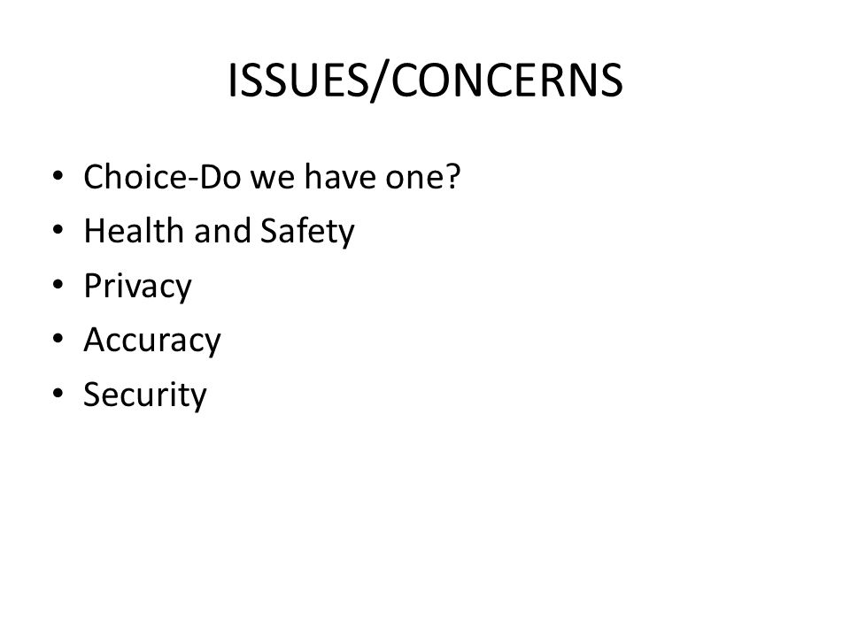 ISSUES/CONCERNS Choice-Do we have one? Health and Safety Privacy Accuracy Security