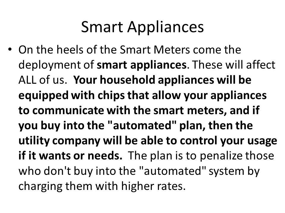 Smart Home Energy Monitor In addition, in order to make the wireless smart meter effective with your smart appliances, smart grid energy efficiency proponents say you ll need a smart Home Energy Monitor also installed in your home that will help you monitor which appliances are using how much energy and when and at what rate so you can modify your usage patterns.