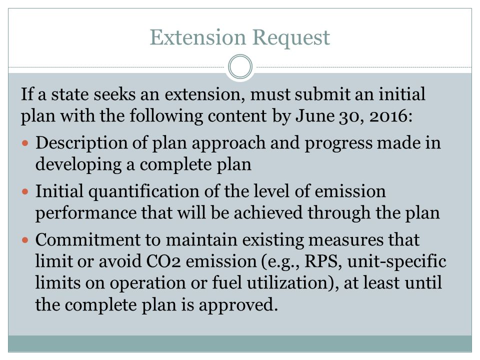 Extension Request If a state seeks an extension, must submit an initial plan with the following content by June 30, 2016: Description of plan approach and progress made in developing a complete plan Initial quantification of the level of emission performance that will be achieved through the plan Commitment to maintain existing measures that limit or avoid CO2 emission (e.g., RPS, unit-specific limits on operation or fuel utilization), at least until the complete plan is approved.