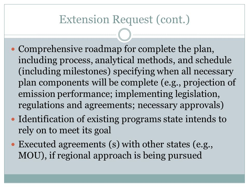 Extension Request (cont.) Comprehensive roadmap for complete the plan, including process, analytical methods, and schedule (including milestones) specifying when all necessary plan components will be complete (e.g., projection of emission performance; implementing legislation, regulations and agreements; necessary approvals) Identification of existing programs state intends to rely on to meet its goal Executed agreements (s) with other states (e.g., MOU), if regional approach is being pursued