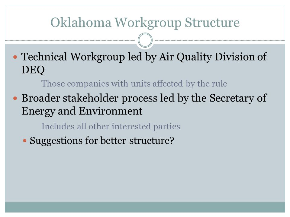 Oklahoma Workgroup Structure Technical Workgroup led by Air Quality Division of DEQ Those companies with units affected by the rule Broader stakeholder process led by the Secretary of Energy and Environment Includes all other interested parties Suggestions for better structure