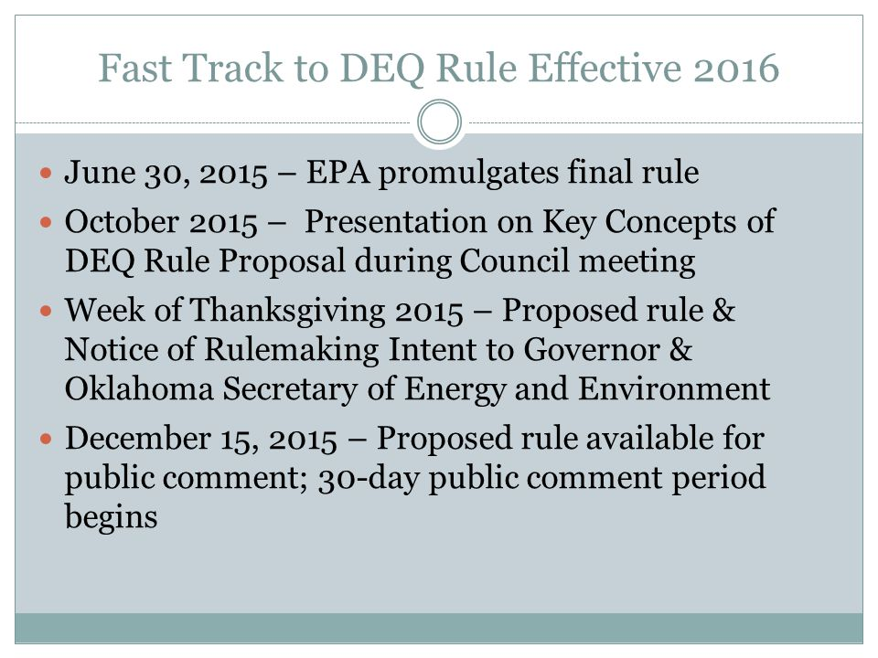 Fast Track to DEQ Rule Effective 2016 June 30, 2015 – EPA promulgates final rule October 2015 – Presentation on Key Concepts of DEQ Rule Proposal during Council meeting Week of Thanksgiving 2015 – Proposed rule & Notice of Rulemaking Intent to Governor & Oklahoma Secretary of Energy and Environment December 15, 2015 – Proposed rule available for public comment; 30-day public comment period begins