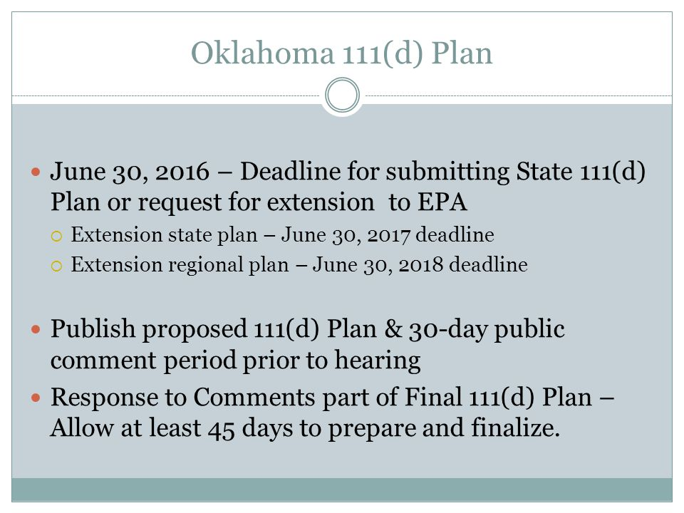 Oklahoma 111(d) Plan June 30, 2016 – Deadline for submitting State 111(d) Plan or request for extension to EPA  Extension state plan – June 30, 2017 deadline  Extension regional plan – June 30, 2018 deadline Publish proposed 111(d) Plan & 30-day public comment period prior to hearing Response to Comments part of Final 111(d) Plan – Allow at least 45 days to prepare and finalize.