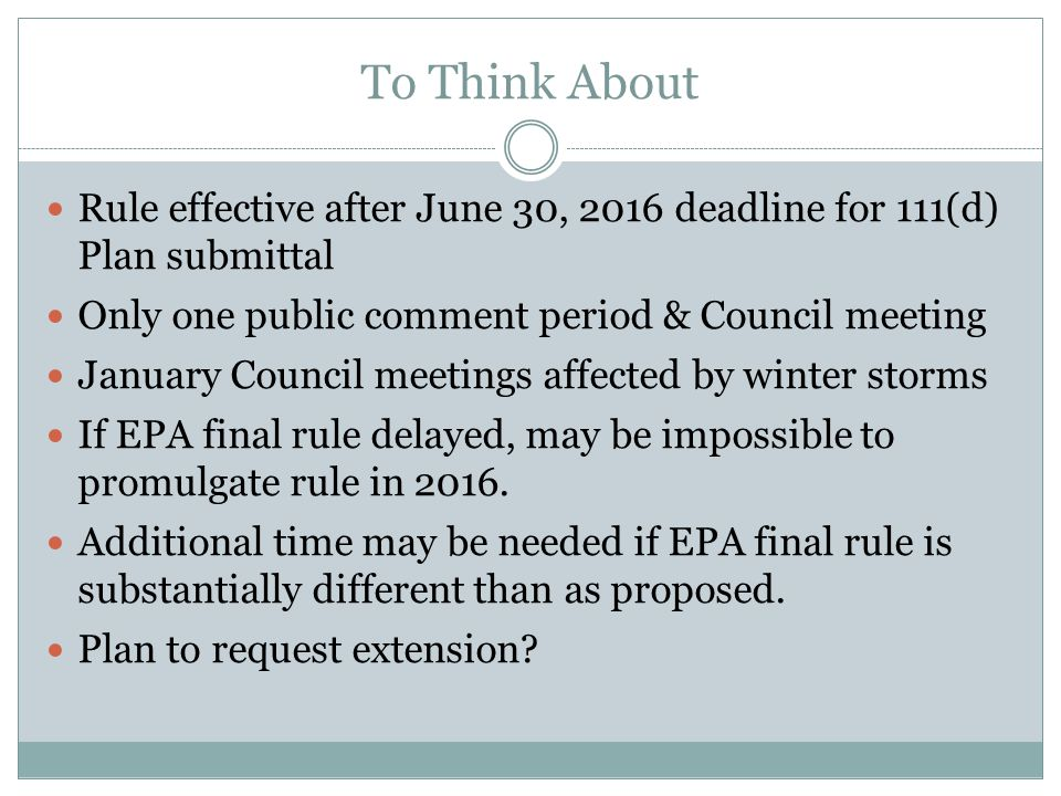 To Think About Rule effective after June 30, 2016 deadline for 111(d) Plan submittal Only one public comment period & Council meeting January Council meetings affected by winter storms If EPA final rule delayed, may be impossible to promulgate rule in 2016.