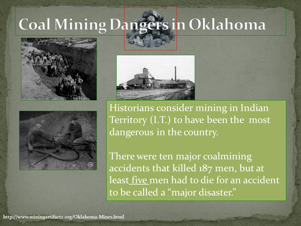 http://www.miningartifacts.org/Oklahoma-Mines.html Historians consider mining in Indian Territory (I.T.) to have been the most dangerous in the countr