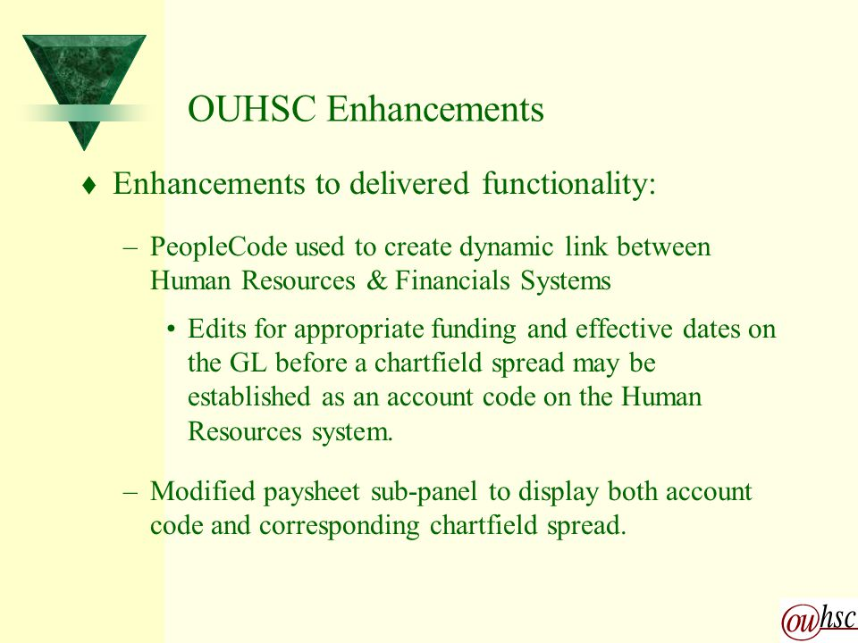 OUHSC Enhancements t Enhancements to delivered functionality: –PeopleCode used to create dynamic link between Human Resources & Financials Systems Edits for appropriate funding and effective dates on the GL before a chartfield spread may be established as an account code on the Human Resources system.