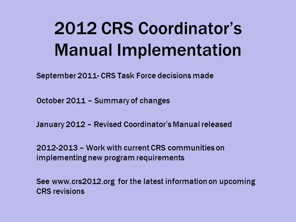 2012 CRS Coordinator's Manual Implementation September 2011- CRS Task Force decisions made October 2011 – Summary of changes January 2012 – Revised Coordinator's Manual released 2012-2013 – Work with current CRS communities on implementing new program requirements See www.crs2012.org for the latest information on upcoming CRS revisions
