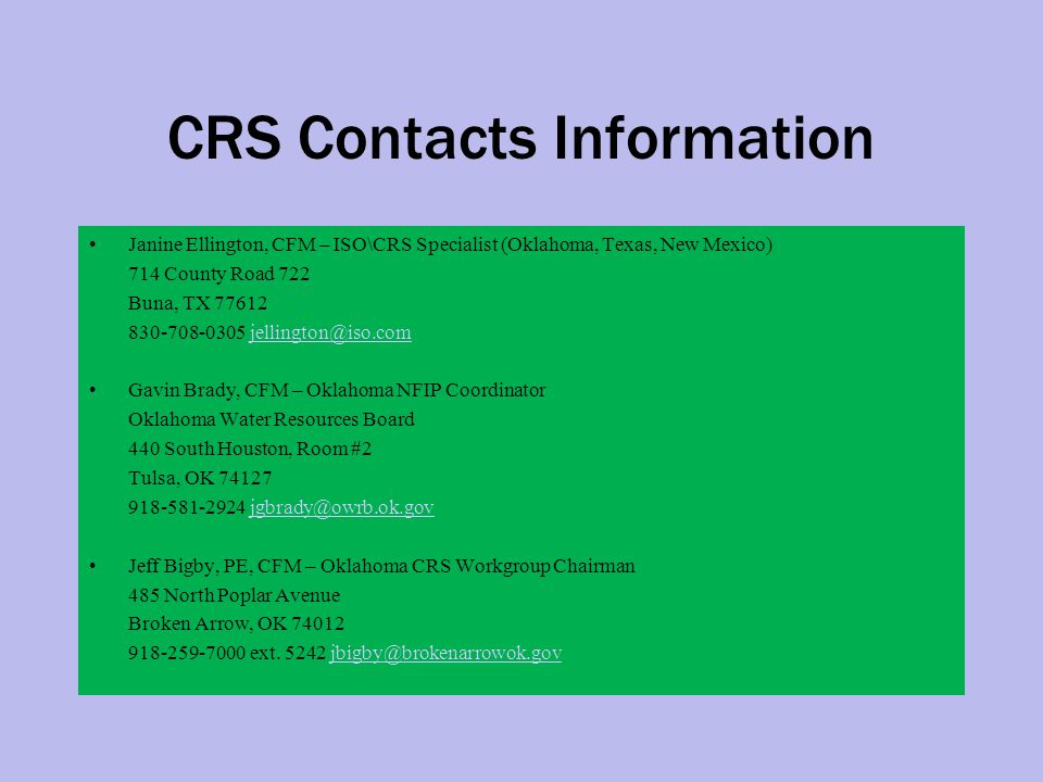 CRS Contacts Information Janine Ellington, CFM – ISO\CRS Specialist (Oklahoma, Texas, New Mexico) 714 County Road 722 Buna, TX 77612 830-708-0305 jellington@iso.comjellington@iso.com Gavin Brady, CFM – Oklahoma NFIP Coordinator Oklahoma Water Resources Board 440 South Houston, Room #2 Tulsa, OK 74127 918-581-2924 jgbrady@owrb.ok.govjgbrady@owrb.ok.gov Jeff Bigby, PE, CFM – Oklahoma CRS Workgroup Chairman 485 North Poplar Avenue Broken Arrow, OK 74012 918-259-7000 ext.