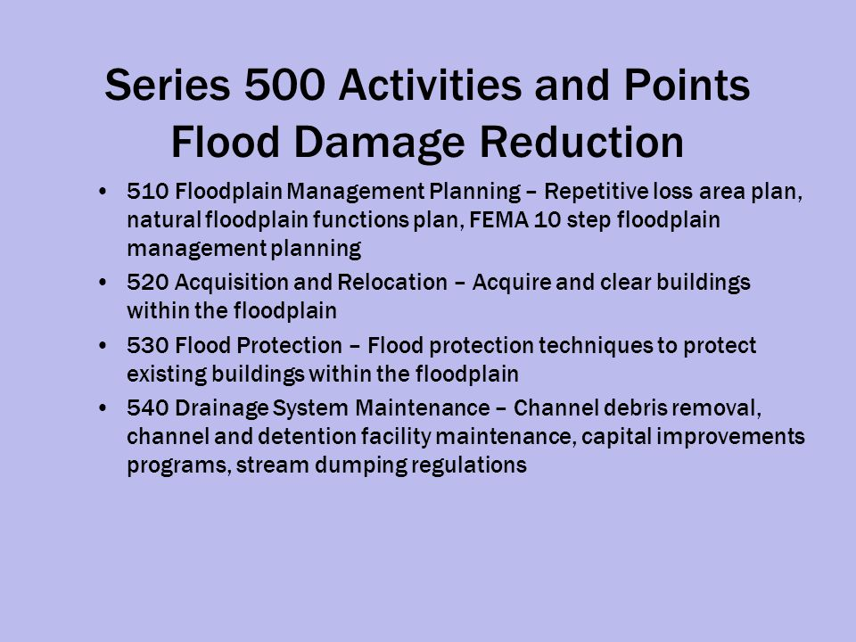 Series 500 Activities and Points Flood Damage Reduction 510 Floodplain Management Planning – Repetitive loss area plan, natural floodplain functions plan, FEMA 10 step floodplain management planning 520 Acquisition and Relocation – Acquire and clear buildings within the floodplain 530 Flood Protection – Flood protection techniques to protect existing buildings within the floodplain 540 Drainage System Maintenance – Channel debris removal, channel and detention facility maintenance, capital improvements programs, stream dumping regulations