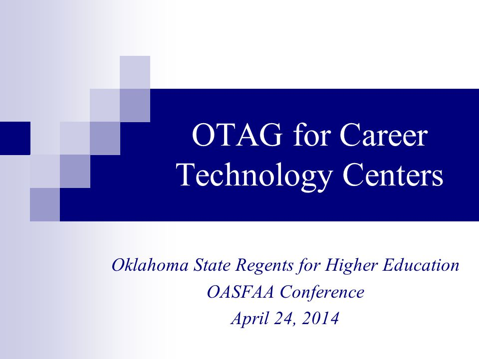 OTAG for Career Technology Centers Oklahoma State Regents for Higher Education OASFAA Conference April 24, 2014