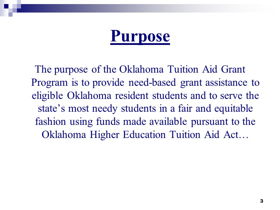 Purpose The purpose of the Oklahoma Tuition Aid Grant Program is to provide need-based grant assistance to eligible Oklahoma resident students and to