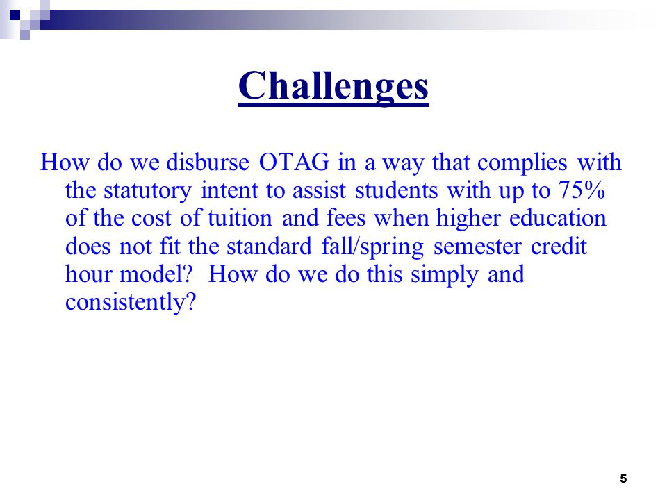 5 Challenges How do we disburse OTAG in a way that complies with the statutory intent to assist students with up to 75% of the cost of tuition and fees when higher education does not fit the standard fall/spring semester credit hour model.
