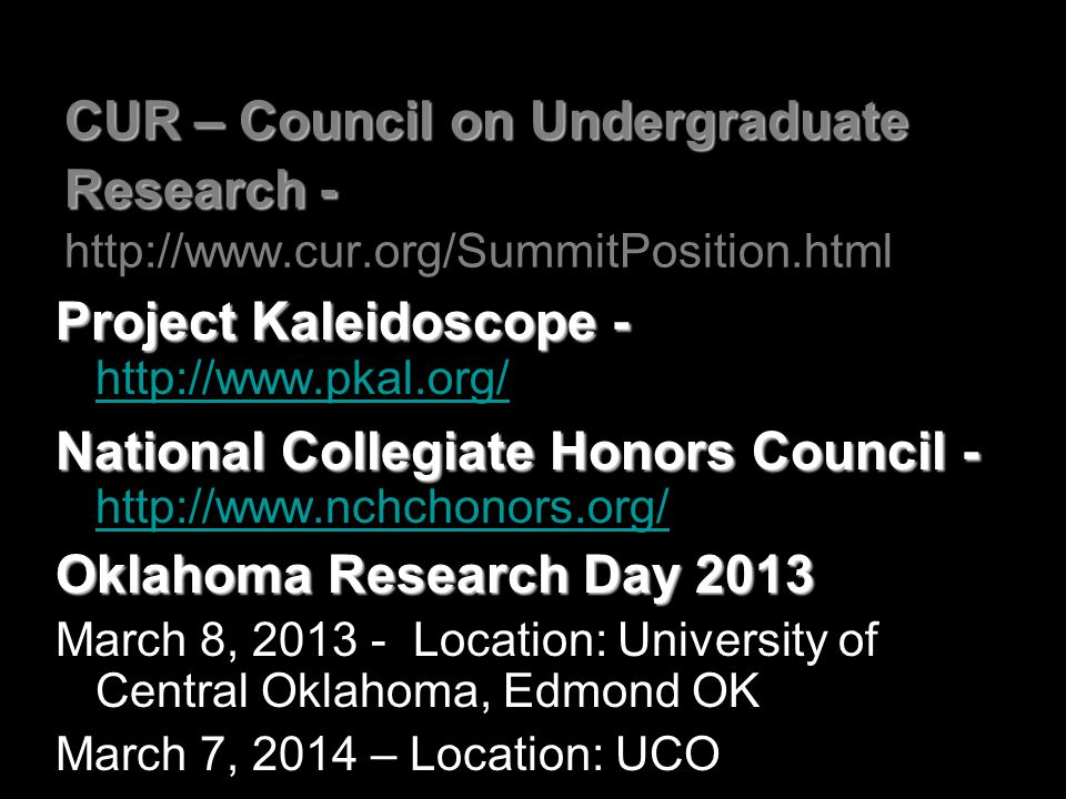 CUR – Council on Undergraduate Research - CUR – Council on Undergraduate Research - http://www.cur.org/SummitPosition.html Project Kaleidoscope - Project Kaleidoscope - http://www.pkal.org/ http://www.pkal.org/ National Collegiate Honors Council - National Collegiate Honors Council - http://www.nchchonors.org/ http://www.nchchonors.org/ Oklahoma Research Day 2013 March 8, 2013 - Location: University of Central Oklahoma, Edmond OK March 7, 2014 – Location: UCO