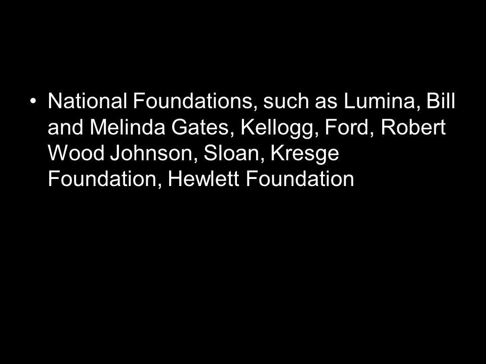 National Foundations, such as Lumina, Bill and Melinda Gates, Kellogg, Ford, Robert Wood Johnson, Sloan, Kresge Foundation, Hewlett Foundation