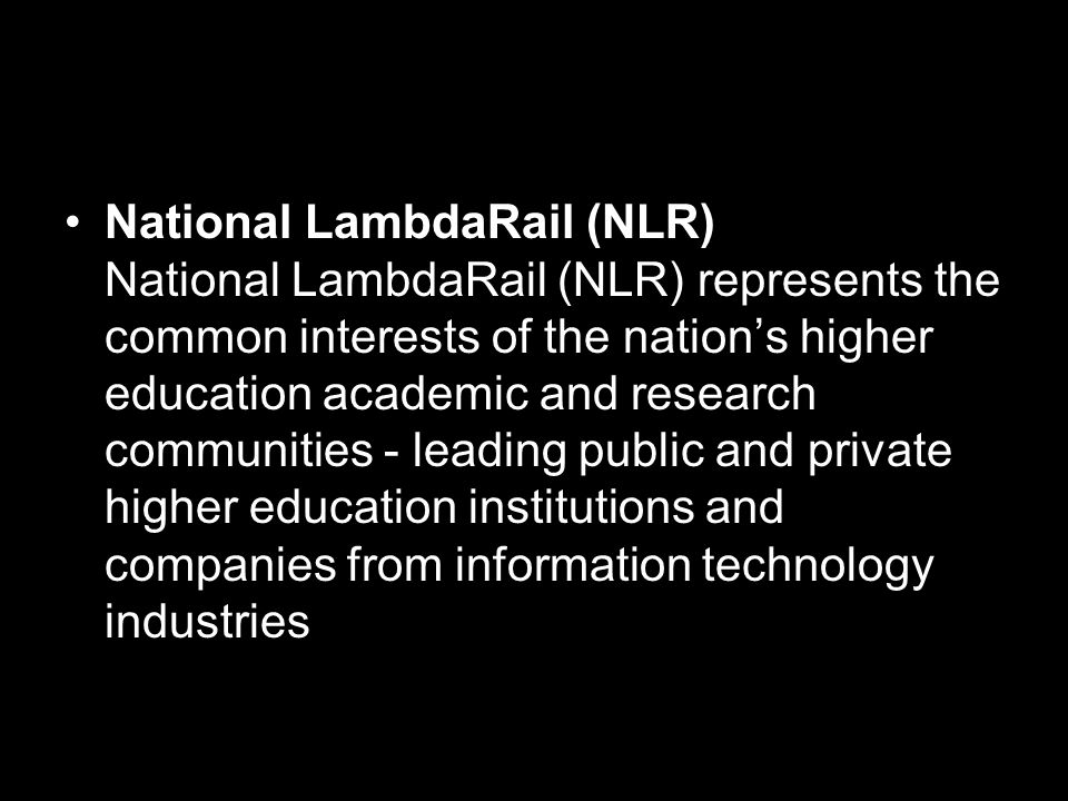 National LambdaRail (NLR) National LambdaRail (NLR) represents the common interests of the nation's higher education academic and research communities - leading public and private higher education institutions and companies from information technology industries